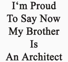 I'm Proud To Say Now My Brother Is An Architect  by supernova23