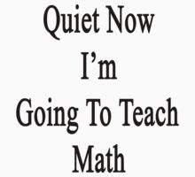 Quiet Now I'm Going To Teach Math  by supernova23