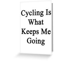 Cycling Is What Keeps Me Going  Greeting Card