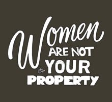 Women are NOT your Property by Tai's Tees by TAIs TEEs