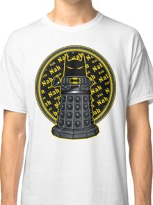 Nah, Nah.... Exterminate!! Classic T-Shirt