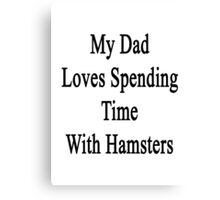 My Dad Loves Spending Time With Hamsters  Canvas Print