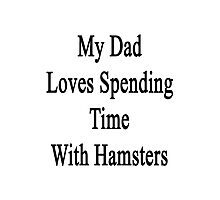 My Dad Loves Spending Time With Hamsters  Photographic Print