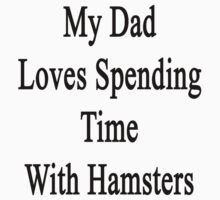 My Dad Loves Spending Time With Hamsters  by supernova23
