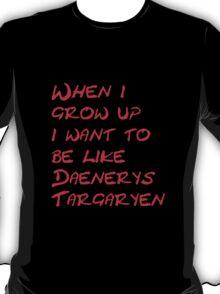 When I Grow up i want to be like Daenerys Targaryen! T-Shirt