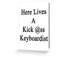 Here Lives A Kick Ass Keyboardist Greeting Card