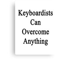Keyboardists Can Overcome Anything  Canvas Print