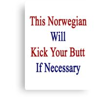 This Norwegian Will Kick Your Butt If Necessary  Canvas Print