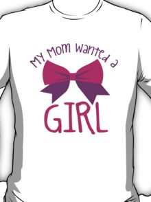 My MOM wanted a GIRL! T-Shirt