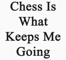 Chess Is What Keeps Me Going  by supernova23