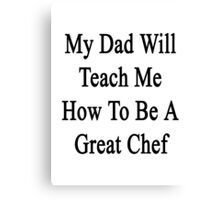 My Dad Will Teach Me How To Be A Great Chef  Canvas Print