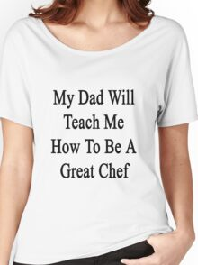 My Dad Will Teach Me How To Be A Great Chef  Women's Relaxed Fit T-Shirt