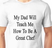 My Dad Will Teach Me How To Be A Great Chef  Unisex T-Shirt