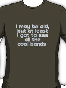 I may be old, but at least I got to see all the cool bands  T-Shirt