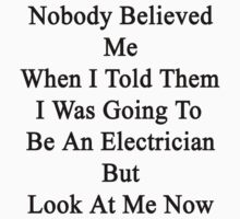 Nobody Believed Me When I Told Them I Was Going To Be An Electrician But Look At Me Now  by supernova23