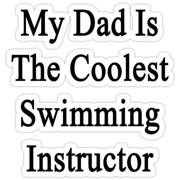 My Dad Is The Coolest Swimming Instructor  by supernova23