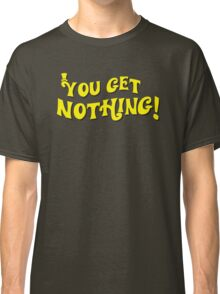 You Get Nothing Classic T-Shirt