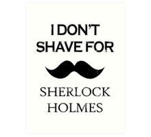 Sherlock - I Don't Shave for Sherlock Holmes Art Print