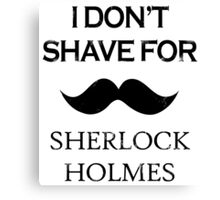 Sherlock - I Don't Shave for Sherlock Holmes Canvas Print