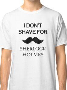 Sherlock - I Don't Shave for Sherlock Holmes Classic T-Shirt