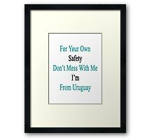For Your Own Safety Don't Mess With Me I'm From Uruguay  Framed Print
