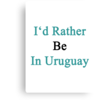 I'd Rather Be In Uruguay  Canvas Print