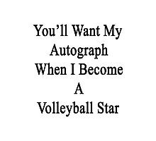 You'll Want My Autograph When I Become A Volleyball Star  Photographic Print