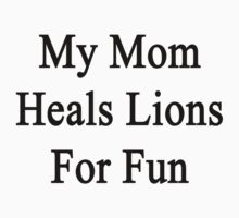 My Mom Heals Lions For Fun by supernova23