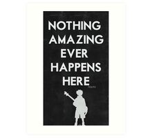 Nothing Amazing Ever Happens Here Art Print