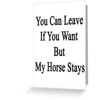 You Can Leave If You Want But My Horse Stays  Greeting Card