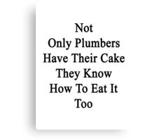 Not Only Plumbers Have Their Cake They Know How To Eat It Too  Canvas Print
