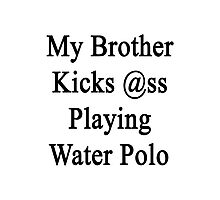 My Brother Kicks Ass Playing Water Polo  Photographic Print