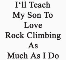 I'll Teach My Son To Love Rock Climbing As Much As I Do  by supernova23