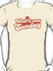 Wish it was Sunday! T-Shirt