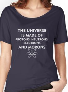 The universe is made of protons, neutrons, electrons and morons (white) Women's Relaxed Fit T-Shirt