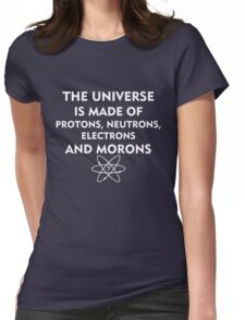 The universe is made of protons, neutrons, electrons and morons (white) Womens Fitted T-Shirt