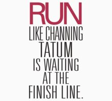 Run like Channing Tatum is waiting at the Finish Line by RexLambo
