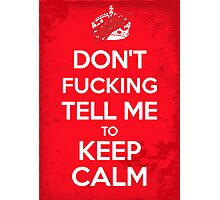Don't F***ing Tell Me to KEEP CALM Photographic Print