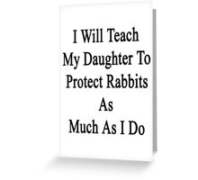 I Will Teach My Daughter To Protect Rabbits As Much As I Do  Greeting Card
