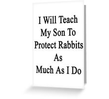 I Will Teach My Son To Protect Rabbits As Much As I Do  Greeting Card