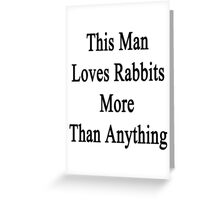 This Man Loves Rabbits  Greeting Card