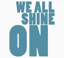 We all shine on! T-Shirt