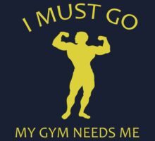 I Must Go. My Gym Needs Me. by BrightDesign