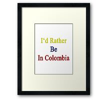 I'd Rather Be In Colombia  Framed Print