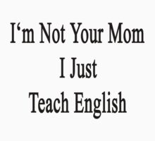 I'm Not Your Mom I Just Teach English by supernova23