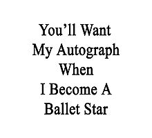 You'll Want My Autograph When I Become A Ballet Star  Photographic Print