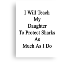 I Will Teach My Daughter To Protect Sharks As Much As I Do Canvas Print