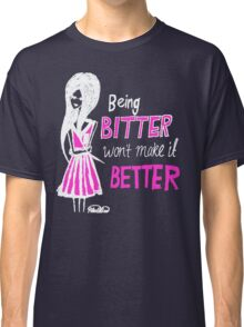 Being bitter won't make it better! (Dark Tee) Classic T-Shirt