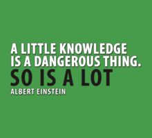 "Albert Einstein ""A Little Knowledge is a Dangerous Thing..."" - Famous Quotes by CalumCJL"