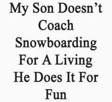 My Son Doesn't Coach Snowboarding For A Living He Does It For Fun  by supernova23